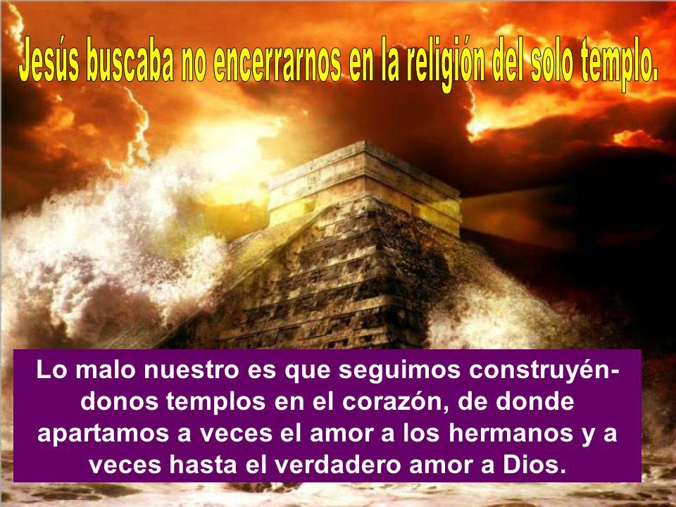 Lo malo nuestro es que seguimos construyén- donos templos en el corazón, de donde apartamos a veces el amor a los hermanos y a veces hasta el verdadero amor a Dios.