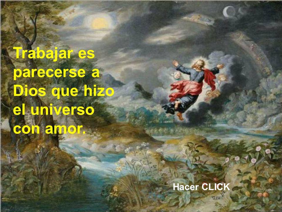 Trabajar es parecerse a Dios que hizo el universo con amor. Hacer CLICK