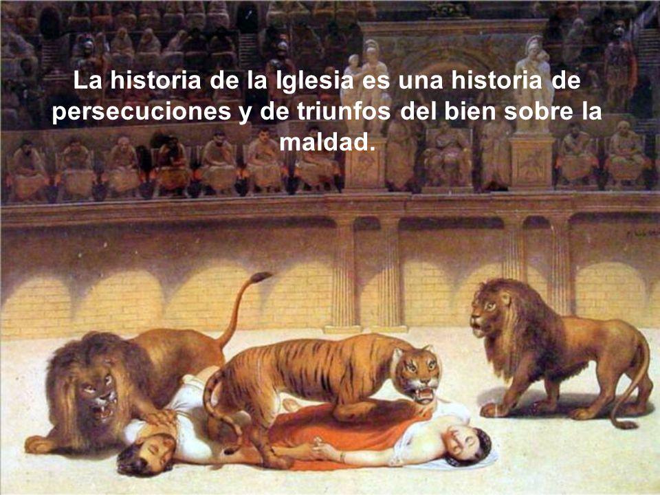 La historia de la Iglesia es una historia de persecuciones y de triunfos del bien sobre la maldad.