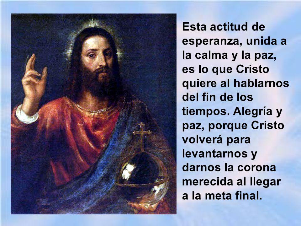 Esta actitud de esperanza, unida a la calma y la paz, es lo que Cristo quiere al hablarnos del fin de los tiempos.