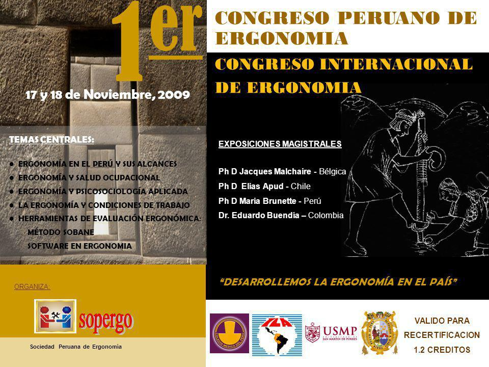 17 y 18 de Noviembre, 2009 1 er DESARROLLEMOS LA ERGONOMÍA EN EL PAÍS CONGRESO PERUANO DE ERGONOMIA CONGRESO INTERNACIONAL DE ERGONOMIA TEMAS CENTRALES: ERGONOMÍA EN EL PERÚ Y SUS ALCANCES ERGONOMÍA Y SALUD OCUPACIONAL ERGONOMÍA Y PSICOSOCIOLOGÍA APLICADA LA ERGONOMÍA Y CONDICIONES DE TRABAJO HERRAMIENTAS DE EVALUACIÓN ERGONÓMICA: MÉTODO SOBANE SOFTWARE EN ERGONOMIA EXPOSICIONES MAGISTRALES Ph D Jacques Malchaire - Bélgica Ph D Elias Apud - Chile Ph D Maria Brunette - Perú Dr.