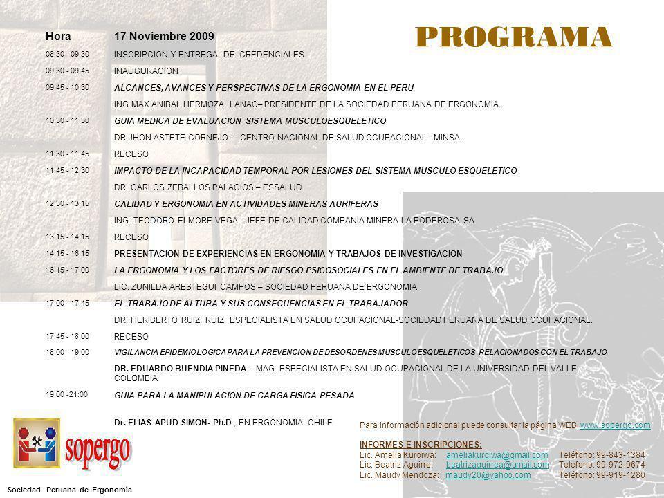 Hora17 Noviembre 2009 08:30 - 09:30 INSCRIPCION Y ENTREGA DE CREDENCIALES 09:30 - 09:45 INAUGURACION 09:45 - 10:30 ALCANCES, AVANCES Y PERSPECTIVAS DE LA ERGONOMIA EN EL PERU ING MAX ANIBAL HERMOZA LANAO– PRESIDENTE DE LA SOCIEDAD PERUANA DE ERGONOMIA 10:30 - 11:30 GUIA MEDICA DE EVALUACION SISTEMA MUSCULOESQUELETICO DR JHON ASTETE CORNEJO – CENTRO NACIONAL DE SALUD OCUPACIONAL - MINSA 11:30 - 11:45 RECESO 11:45 - 12:30 IMPACTO DE LA INCAPACIDAD TEMPORAL POR LESIONES DEL SISTEMA MUSCULO ESQUELETICO DR.
