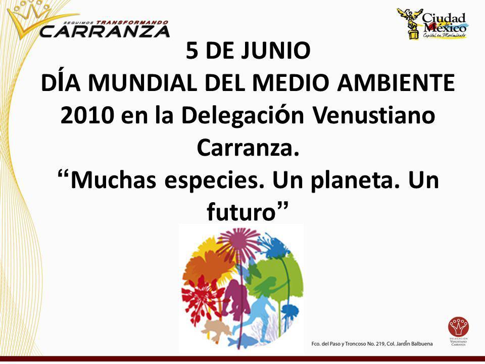 5 DE JUNIO D Í A MUNDIAL DEL MEDIO AMBIENTE 2010 en la Delegaci ó n Venustiano Carranza. Muchas especies. Un planeta. Un futuro
