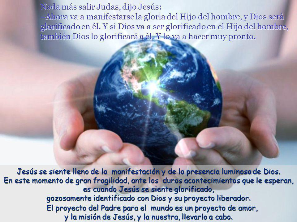 Nada más salir Judas, dijo Jesús: –Ahora va a manifestarse la gloria del Hijo del hombre, y Dios será glorificado en él.