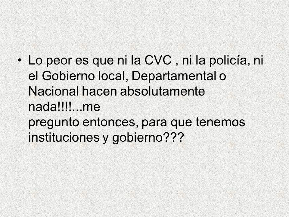 Lo peor es que ni la CVC, ni la policía, ni el Gobierno local, Departamental o Nacional hacen absolutamente nada!!!!...me pregunto entonces, para que tenemos instituciones y gobierno???