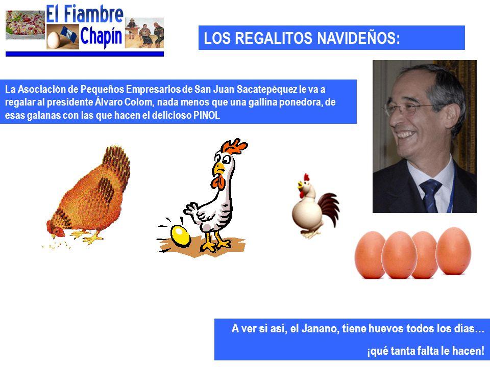 LOS REGALITOS NAVIDEÑOS: La Asociación de Pequeños Empresarios de San Juan Sacatepéquez le va a regalar al presidente Álvaro Colom, nada menos que una