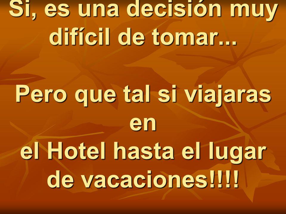 Si, es una decisión muy difícil de tomar... Pero que tal si viajaras en el Hotel hasta el lugar de vacaciones!!!!