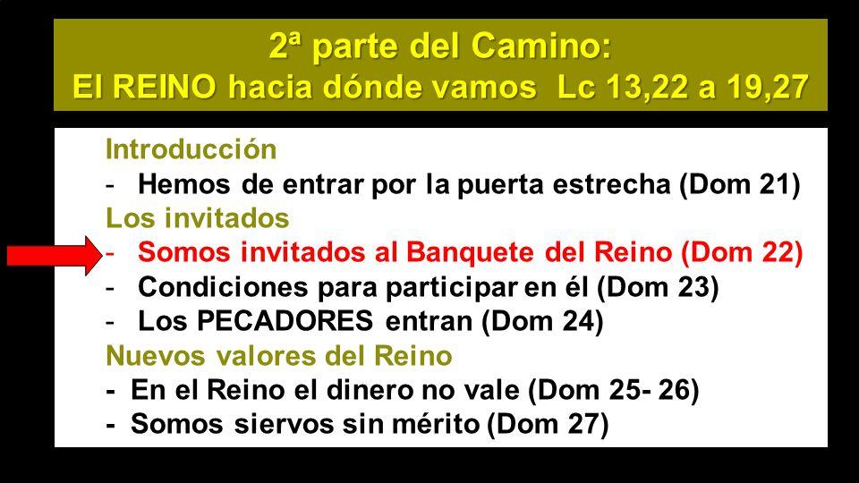 2ª parte del Camino: El REINO hacia dónde vamos Lc 13,22 a 19,27 Introducción -Hemos de entrar por la puerta estrecha (Dom 21) Los invitados -Somos invitados al Banquete del Reino (Dom 22) -Condiciones para participar en él (Dom 23) -Los PECADORES entran (Dom 24) Nuevos valores del Reino - En el Reino el dinero no vale (Dom 25- 26) - Somos siervos sin mérito (Dom 27)