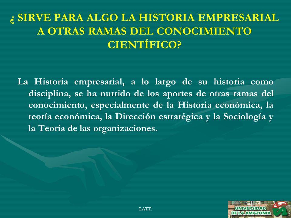 LATT. ¿ SIRVE PARA ALGO LA HISTORIA EMPRESARIAL A OTRAS RAMAS DEL CONOCIMIENTO CIENTÍFICO.