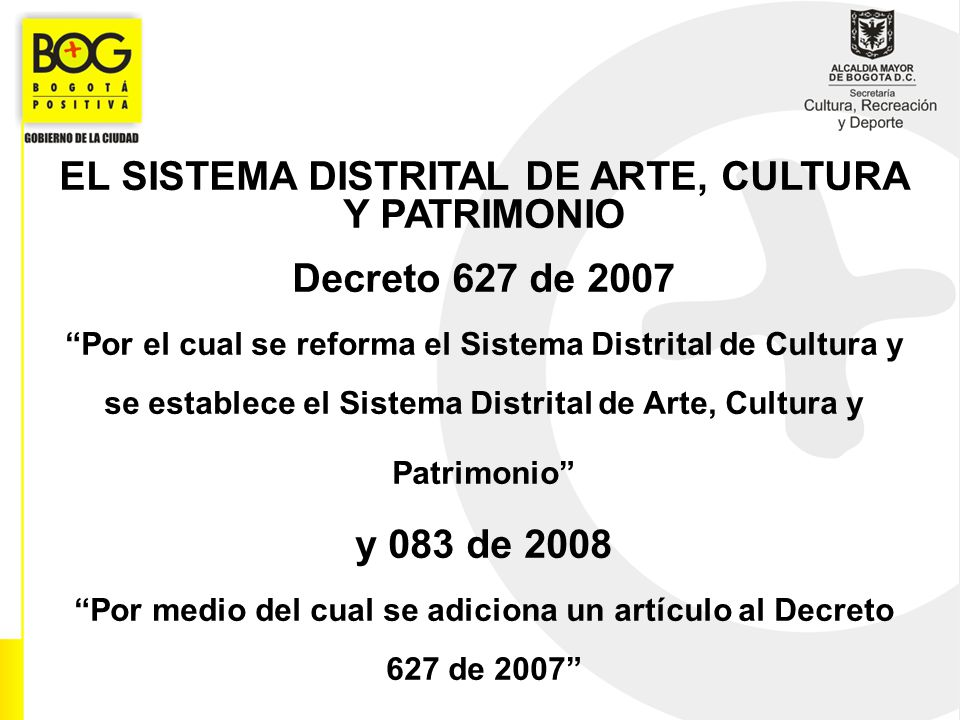 EL SISTEMA DISTRITAL DE ARTE, CULTURA Y PATRIMONIO Decreto 627 de 2007 Por el cual se reforma el Sistema Distrital de Cultura y se establece el Sistem