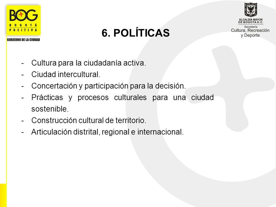 6. POLÍTICAS -Cultura para la ciudadanía activa. -Ciudad intercultural. -Concertación y participación para la decisión. -Prácticas y procesos cultural