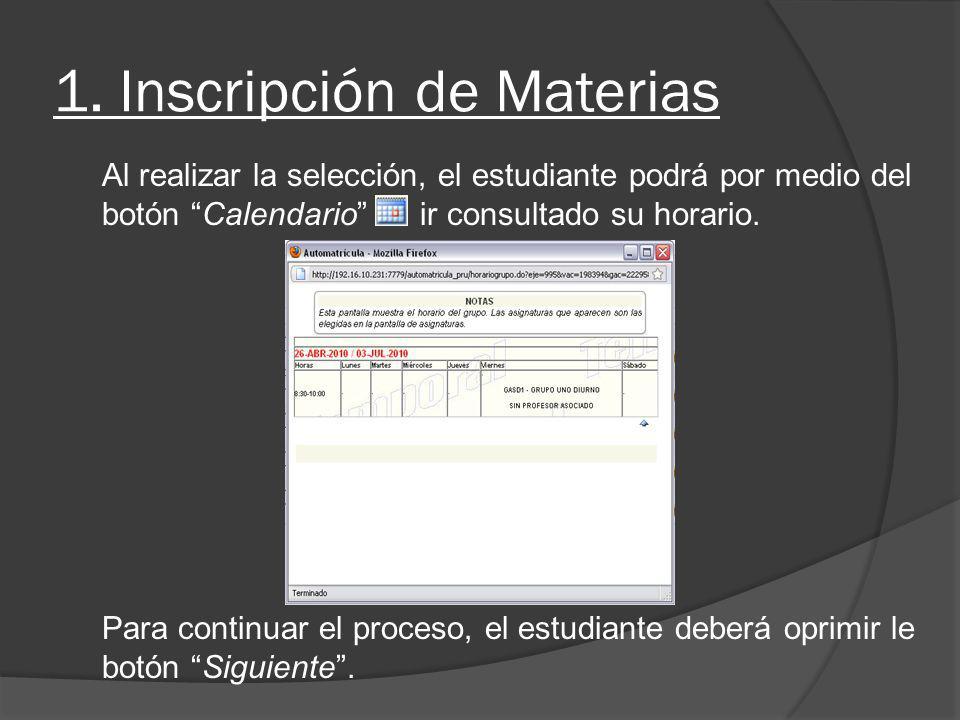 1. Inscripción de Materias Al realizar la selección, el estudiante podrá por medio del botón Calendario ir consultado su horario. Para continuar el pr