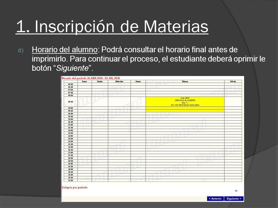 1. Inscripción de Materias d) Horario del alumno: Podrá consultar el horario final antes de imprimirlo. Para continuar el proceso, el estudiante deber