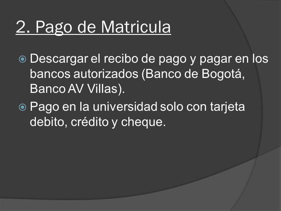 2. Pago de Matricula Descargar el recibo de pago y pagar en los bancos autorizados (Banco de Bogotá, Banco AV Villas). Pago en la universidad solo con