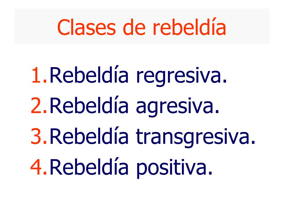Clases de rebeldía 1.Rebeldía regresiva. 2.Rebeldía agresiva. 3.Rebeldía transgresiva. 4.Rebeldía positiva.