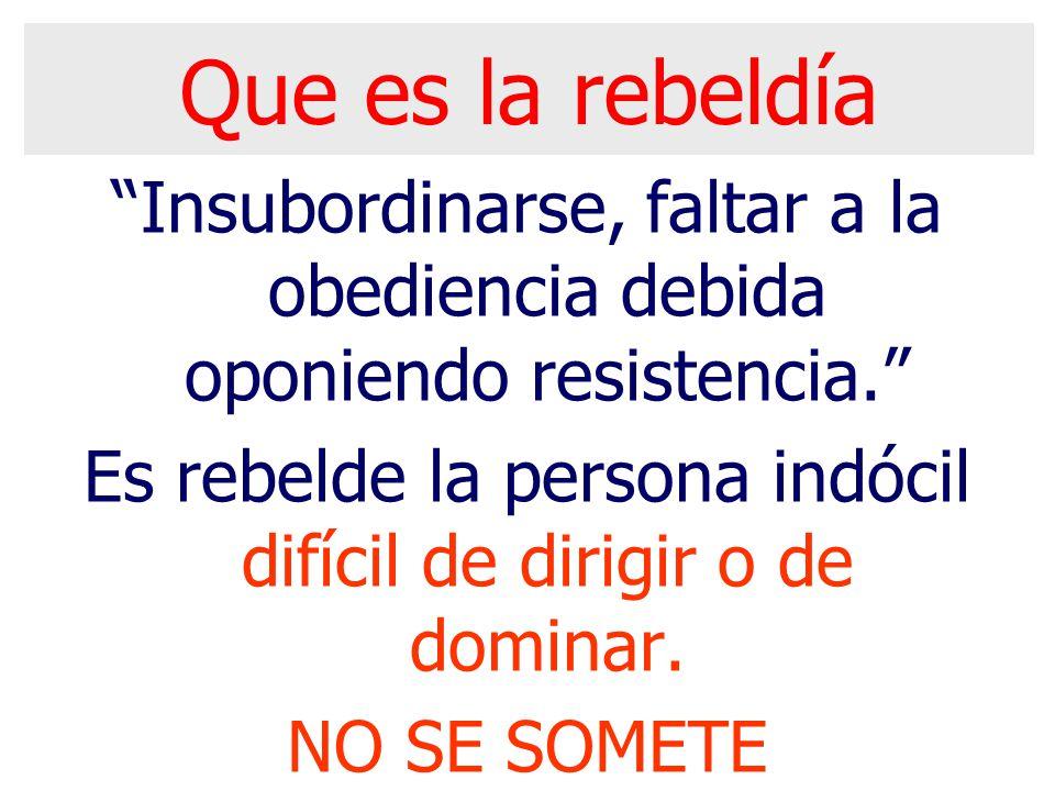 Que es la rebeldía Insubordinarse, faltar a la obediencia debida oponiendo resistencia. Es rebelde la persona indócil difícil de dirigir o de dominar.