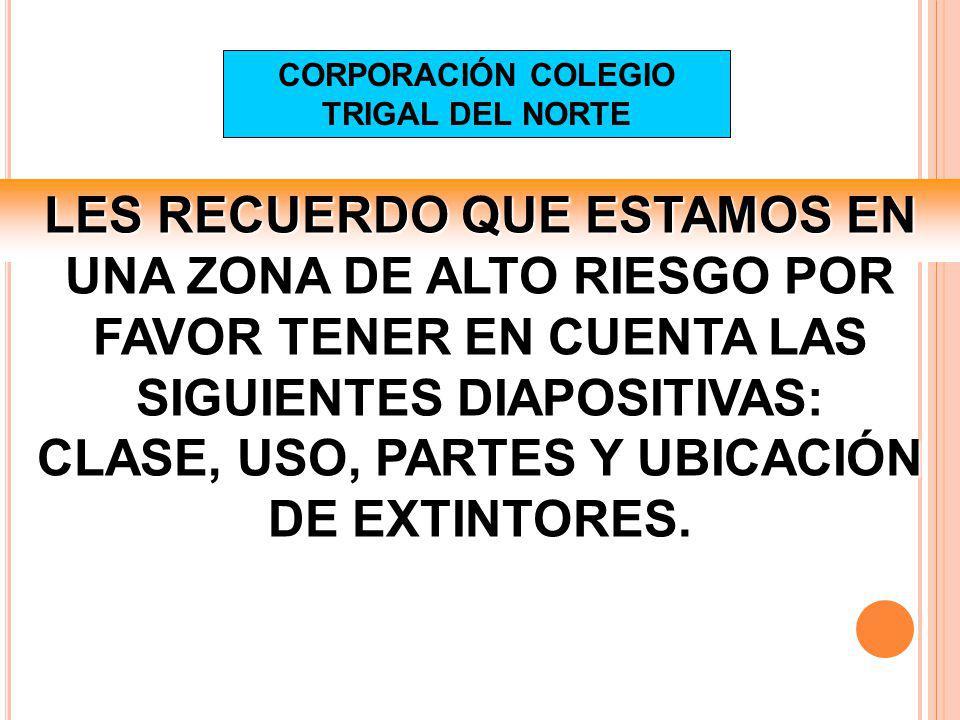 TIPOS DE FUEGO A COMBUSTIBLES ORDINARIOS B LÍQUIDOS, GASES Y GRASAS C EQUIPO ELECTRICO ENERGIZADO D METALES COMBUSTIBLES CORPORACIÓN COLEGIO TRIGAL DEL NORTE