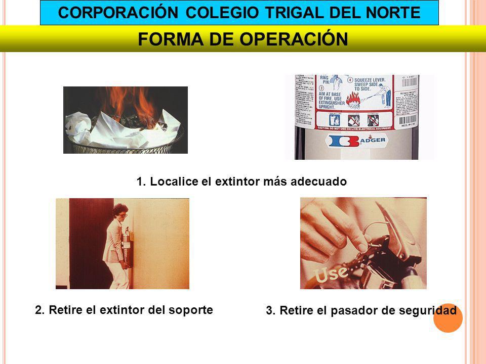 FORMA DE OPERACIÓN 1. Localice el extintor más adecuado 2. Retire el extintor del soporte 3. Retire el pasador de seguridad CORPORACIÓN COLEGIO TRIGAL