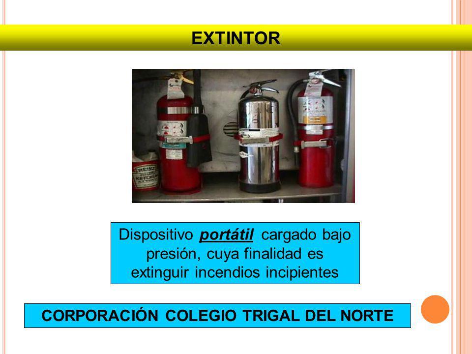 EXTINTOR Dispositivo portátil cargado bajo presión, cuya finalidad es extinguir incendios incipientes CORPORACIÓN COLEGIO TRIGAL DEL NORTE