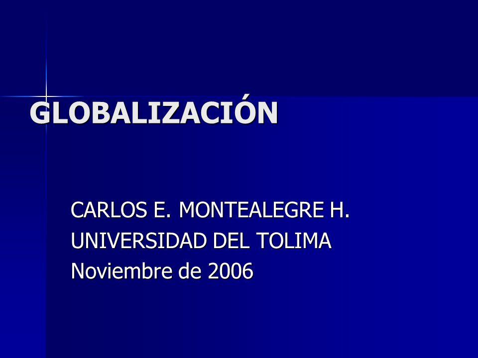 GLOBALIZACIÓN CARLOS E. MONTEALEGRE H. UNIVERSIDAD DEL TOLIMA Noviembre de 2006