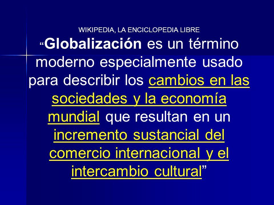 WIKIPEDIA, LA ENCICLOPEDIA LIBRE Globalización es un término moderno especialmente usado para describir los cambios en las sociedades y la economía mu