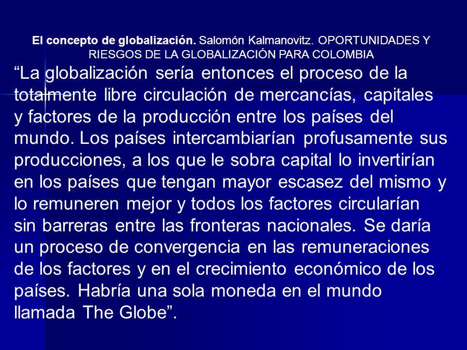 El concepto de globalización. Salomón Kalmanovitz. OPORTUNIDADES Y RIESGOS DE LA GLOBALIZACIÓN PARA COLOMBIA La globalización sería entonces el proces
