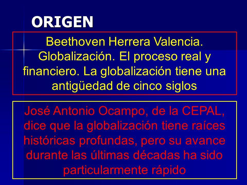 ORIGEN Beethoven Herrera Valencia. Globalización. El proceso real y financiero. La globalización tiene una antigüedad de cinco siglos José Antonio Oca