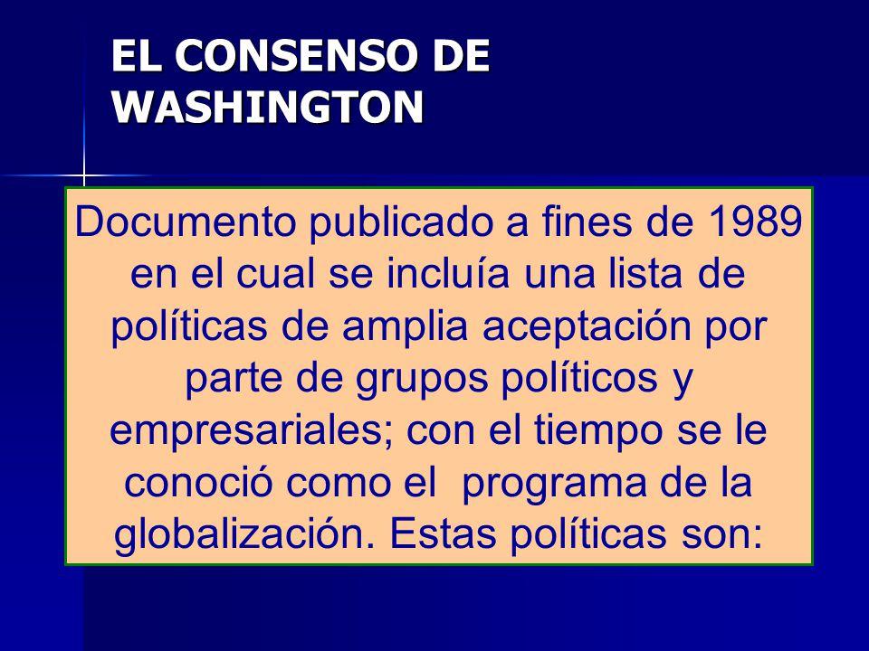 EL CONSENSO DE WASHINGTON Documento publicado a fines de 1989 en el cual se incluía una lista de políticas de amplia aceptación por parte de grupos po