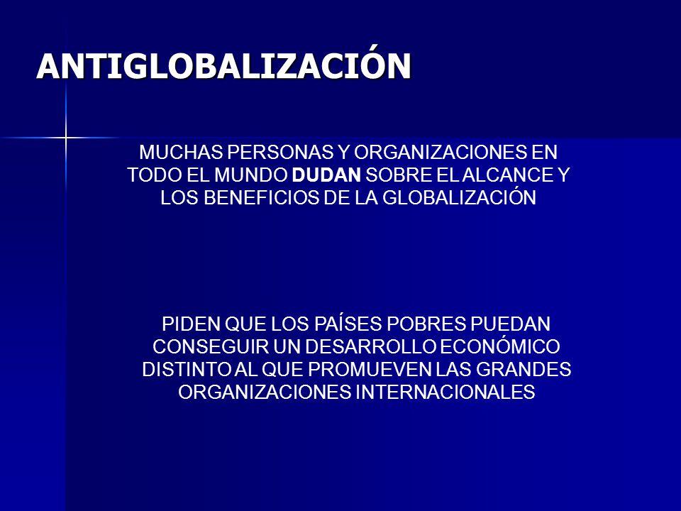 ANTIGLOBALIZACIÓN MUCHAS PERSONAS Y ORGANIZACIONES EN TODO EL MUNDO DUDAN SOBRE EL ALCANCE Y LOS BENEFICIOS DE LA GLOBALIZACIÓN PIDEN QUE LOS PAÍSES P