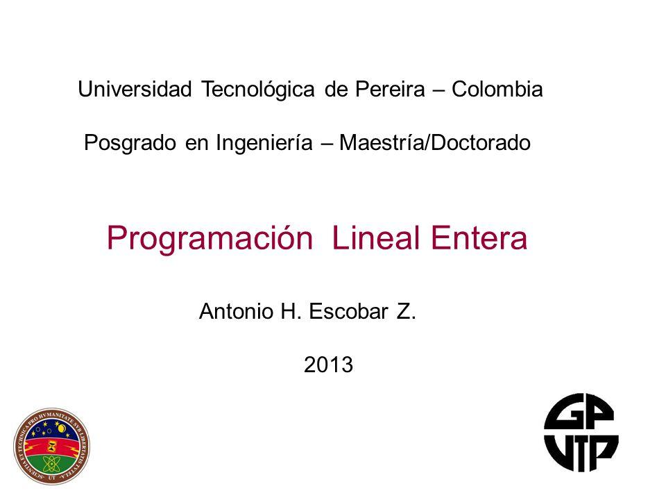 Programación Lineal Entera Antonio H. Escobar Z.