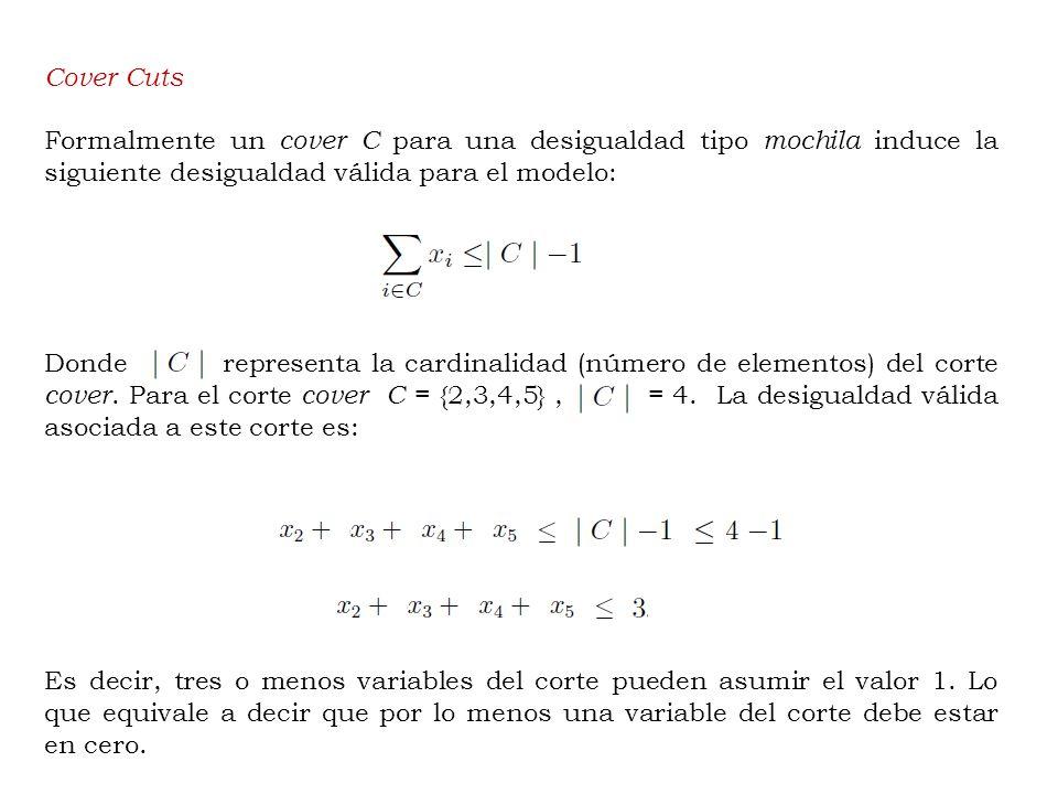 Cover Cuts Formalmente un cover C para una desigualdad tipo mochila induce la siguiente desigualdad válida para el modelo: Donde representa la cardinalidad (número de elementos) del corte cover.