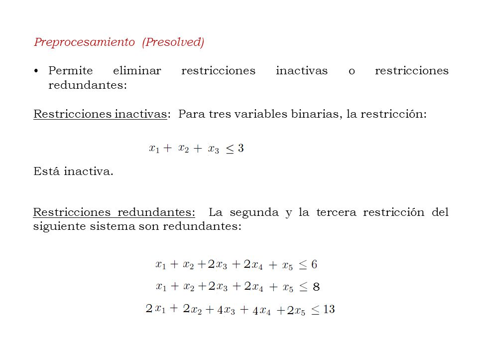 Preprocesamiento (Presolved) Permite eliminar restricciones inactivas o restricciones redundantes: Restricciones inactivas: Para tres variables binarias, la restricción: Está inactiva.