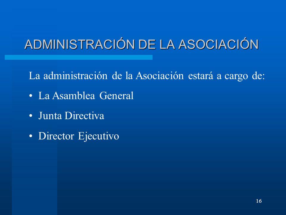 16 ADMINISTRACIÓN DE LA ASOCIACIÓN La administración de la Asociación estará a cargo de: La Asamblea General Junta Directiva Director Ejecutivo