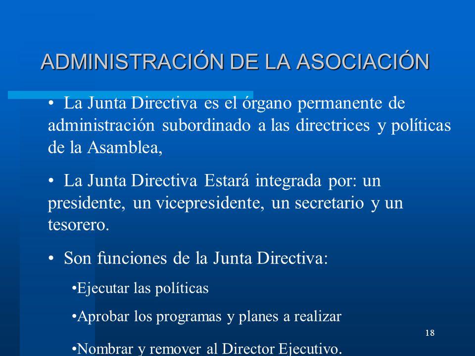 18 ADMINISTRACIÓN DE LA ASOCIACIÓN La Junta Directiva es el órgano permanente de administración subordinado a las directrices y políticas de la Asamblea, La Junta Directiva Estará integrada por: un presidente, un vicepresidente, un secretario y un tesorero.