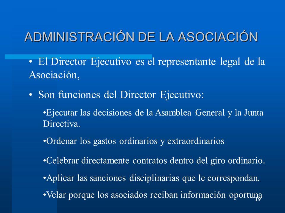 19 ADMINISTRACIÓN DE LA ASOCIACIÓN El Director Ejecutivo es el representante legal de la Asociación, Son funciones del Director Ejecutivo: Ejecutar las decisiones de la Asamblea General y la Junta Directiva.