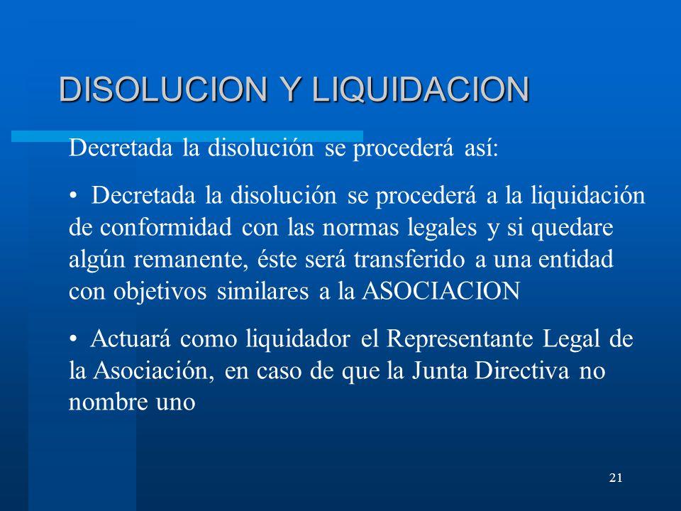 21 DISOLUCION Y LIQUIDACION Decretada la disolución se procederá así: Decretada la disolución se procederá a la liquidación de conformidad con las normas legales y si quedare algún remanente, éste será transferido a una entidad con objetivos similares a la ASOCIACION Actuará como liquidador el Representante Legal de la Asociación, en caso de que la Junta Directiva no nombre uno