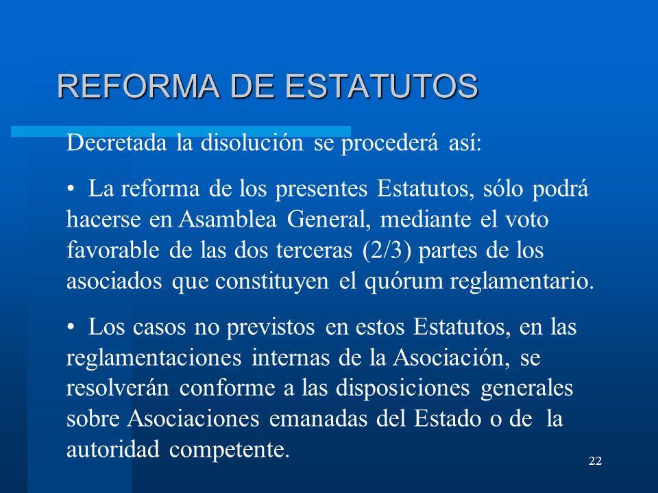 22 REFORMA DE ESTATUTOS Decretada la disolución se procederá así: La reforma de los presentes Estatutos, sólo podrá hacerse en Asamblea General, mediante el voto favorable de las dos terceras (2/3) partes de los asociados que constituyen el quórum reglamentario.