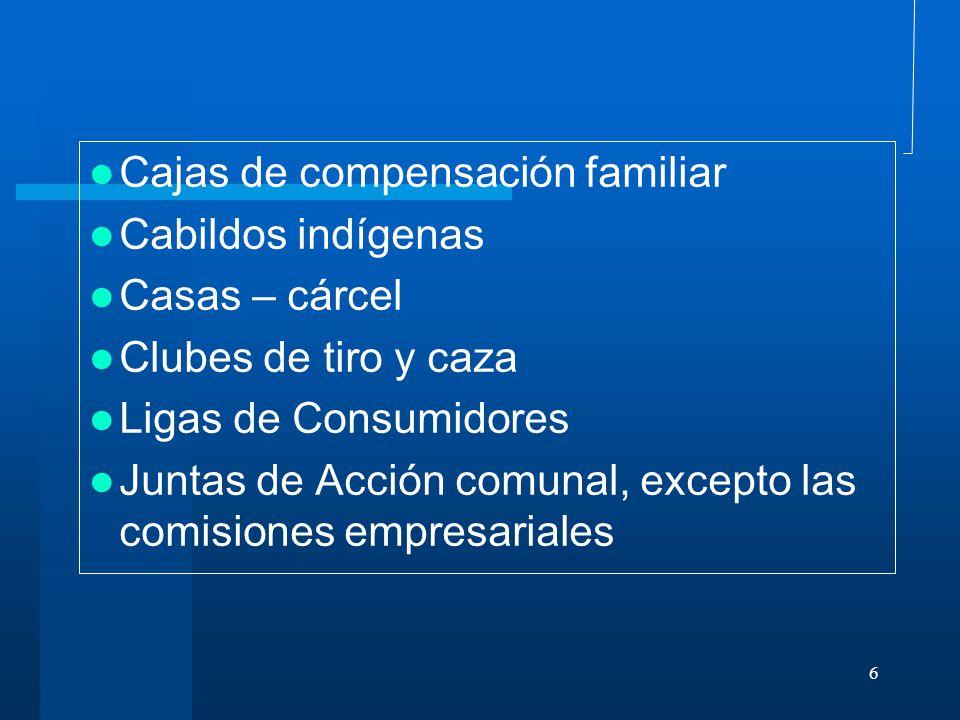 6 Cajas de compensación familiar Cabildos indígenas Casas – cárcel Clubes de tiro y caza Ligas de Consumidores Juntas de Acción comunal, excepto las comisiones empresariales