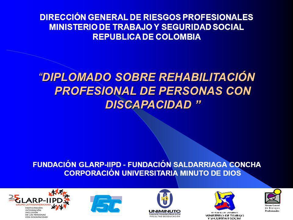 DIRECCIÓN GENERAL DE RIESGOS PROFESIONALES MINISTERIO DE TRABAJO Y SEGURIDAD SOCIAL REPUBLICA DE COLOMBIA DIPLOMADO SOBRE REHABILITACIÓN PROFESIONAL DE PERSONAS CON DISCAPACIDADDIPLOMADO SOBRE REHABILITACIÓN PROFESIONAL DE PERSONAS CON DISCAPACIDAD FUNDACIÓN GLARP-IIPD - FUNDACIÓN SALDARRIAGA CONCHA CORPORACIÓN UNIVERSITARIA MINUTO DE DIOS