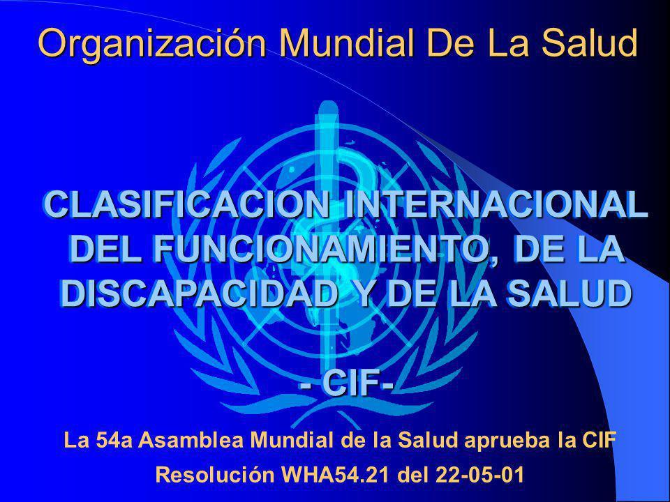 Organización Mundial De La Salud CLASIFICACION INTERNACIONAL DEL FUNCIONAMIENTO, DE LA DISCAPACIDAD Y DE LA SALUD - CIF- CLASIFICACION INTERNACIONAL DEL FUNCIONAMIENTO, DE LA DISCAPACIDAD Y DE LA SALUD - CIF- La 54a Asamblea Mundial de la Salud aprueba la CIF Resolución WHA54.21 del 22-05-01