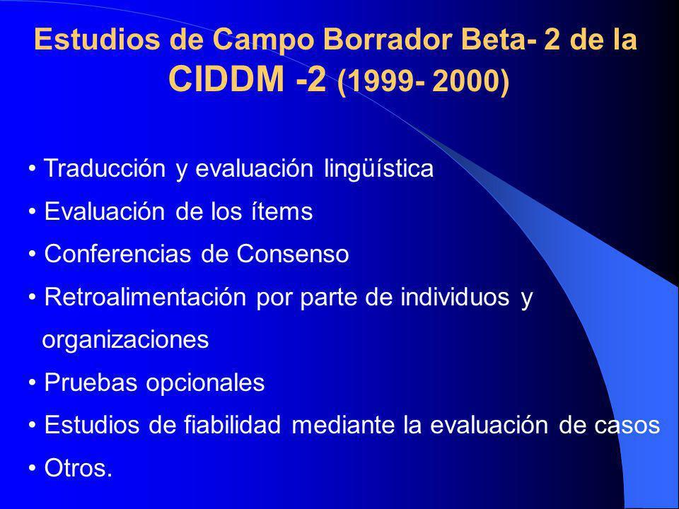 Estudios de Campo Borrador Beta- 2 de la CIDDM -2 (1999- 2000) Traducción y evaluación lingüística Evaluación de los ítems Conferencias de Consenso Retroalimentación por parte de individuos y organizaciones Pruebas opcionales Estudios de fiabilidad mediante la evaluación de casos Otros.
