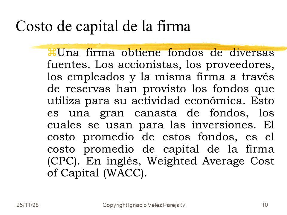 25/11/98Copyright Ignacio Vélez Pareja ©10 Costo de capital de la firma zUna firma obtiene fondos de diversas fuentes. Los accionistas, los proveedore