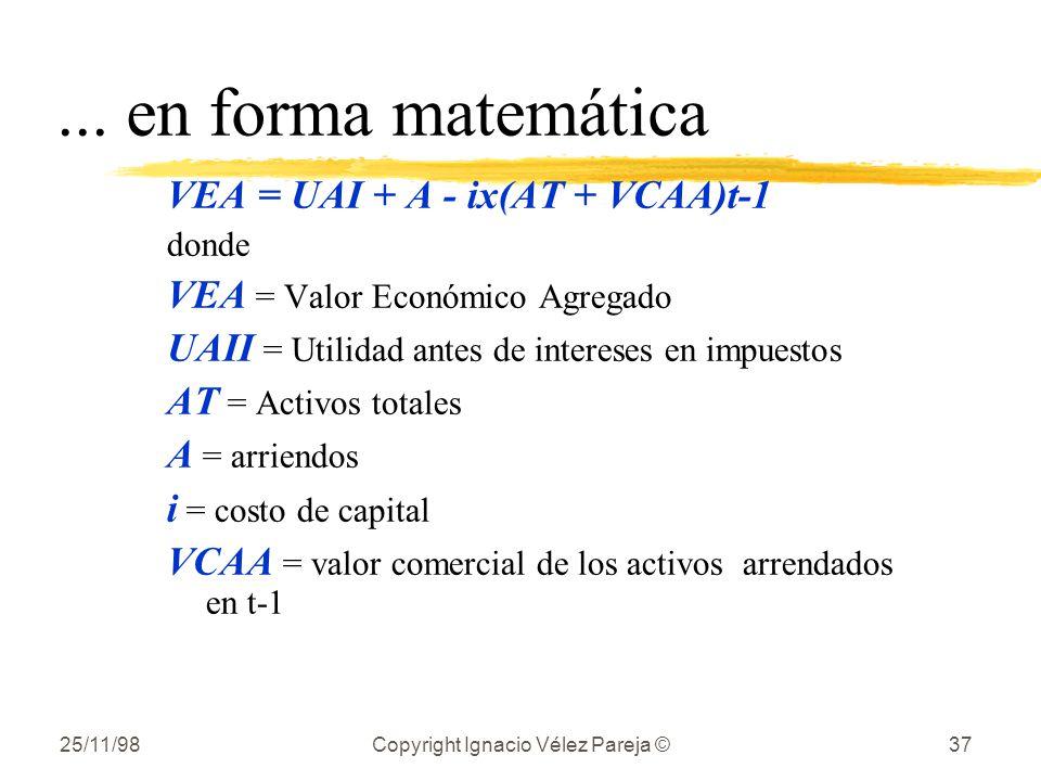 25/11/98Copyright Ignacio Vélez Pareja ©37... en forma matemática VEA = UAI + A - ix(AT + VCAA)t-1 donde VEA = Valor Económico Agregado UAII = Utilida