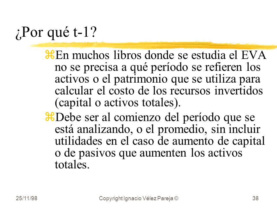 25/11/98Copyright Ignacio Vélez Pareja ©38 ¿Por qué t-1? zEn muchos libros donde se estudia el EVA no se precisa a qué período se refieren los activos