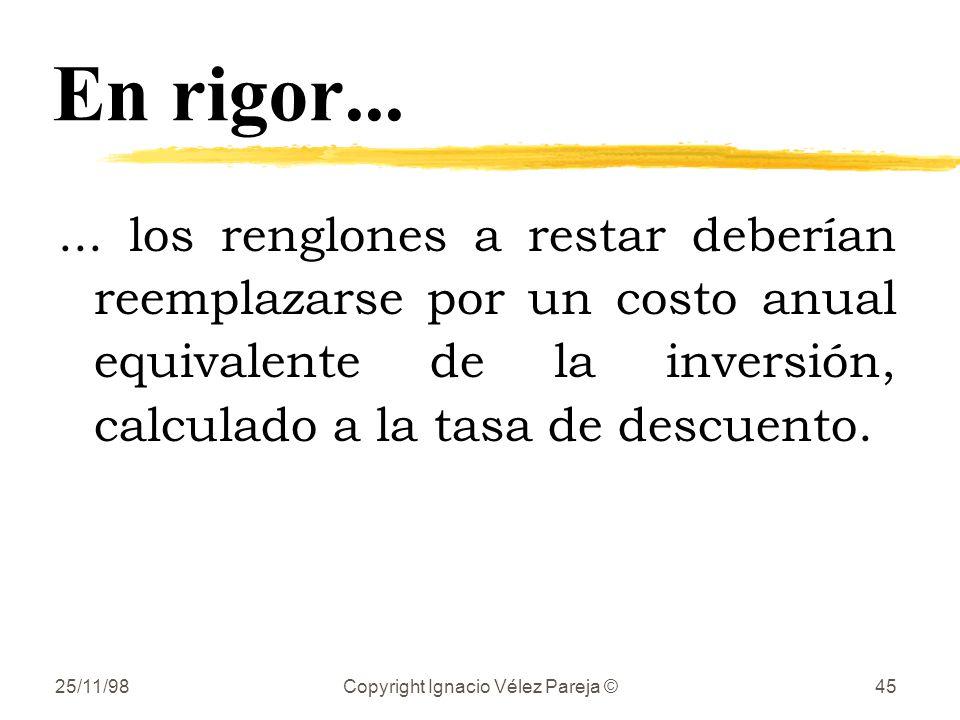 25/11/98Copyright Ignacio Vélez Pareja ©45 En rigor...... los renglones a restar deberían reemplazarse por un costo anual equivalente de la inversión,