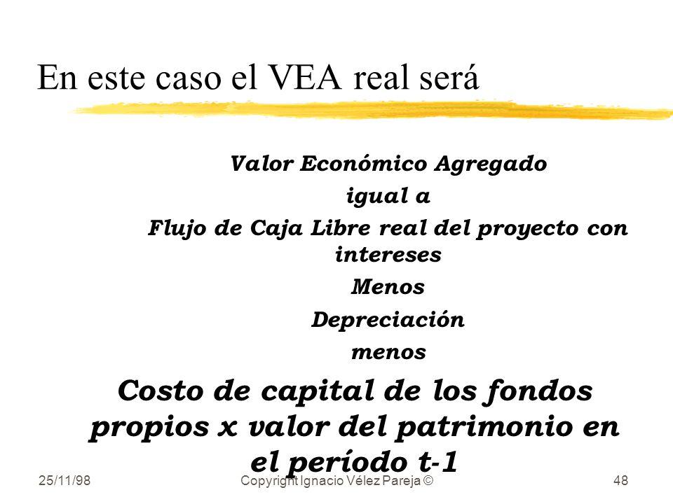 25/11/98Copyright Ignacio Vélez Pareja ©48 En este caso el VEA real será Valor Económico Agregado igual a Flujo de Caja Libre real del proyecto con in