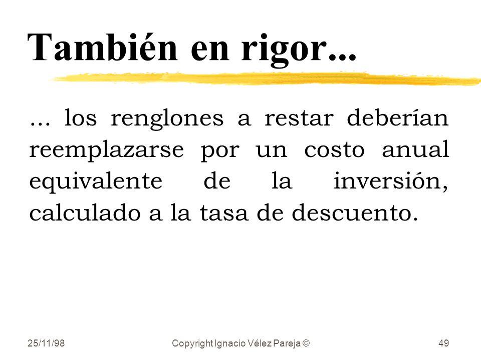 25/11/98Copyright Ignacio Vélez Pareja ©49 También en rigor...... los renglones a restar deberían reemplazarse por un costo anual equivalente de la in