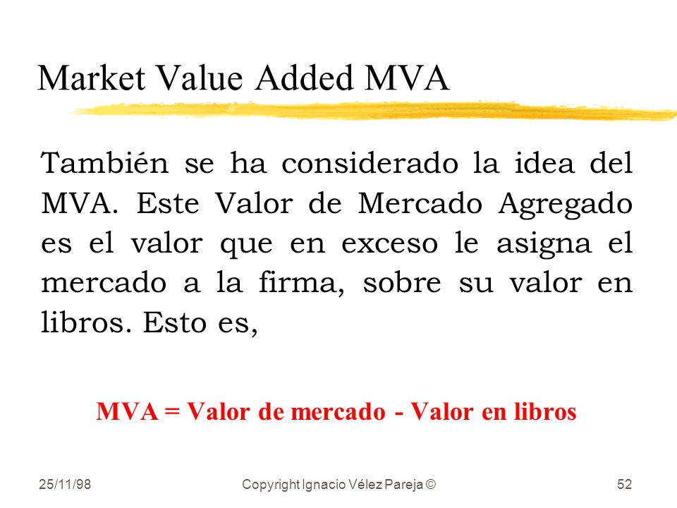 25/11/98Copyright Ignacio Vélez Pareja ©52 Market Value Added MVA También se ha considerado la idea del MVA. Este Valor de Mercado Agregado es el valo