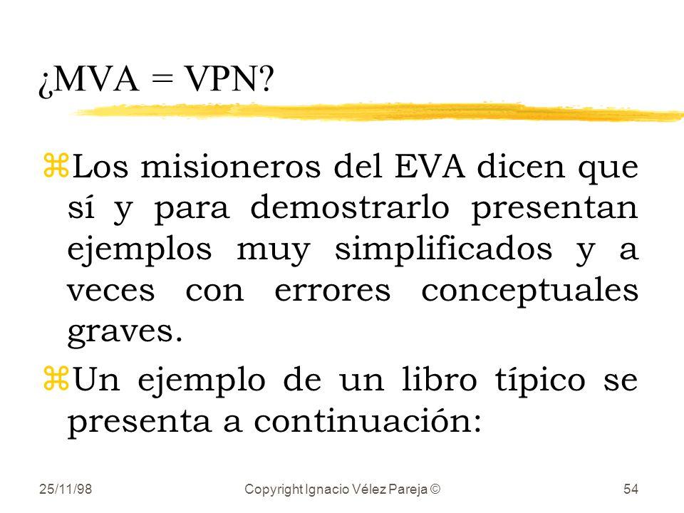 25/11/98Copyright Ignacio Vélez Pareja ©54 ¿MVA = VPN? zLos misioneros del EVA dicen que sí y para demostrarlo presentan ejemplos muy simplificados y