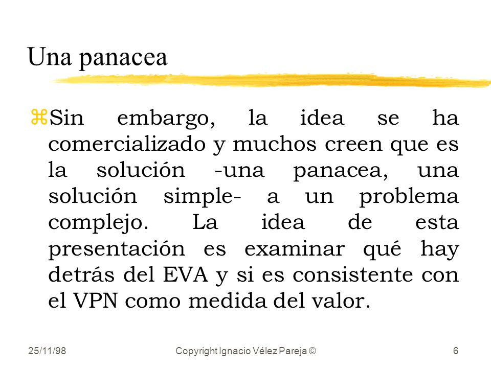 25/11/98Copyright Ignacio Vélez Pareja ©6 Una panacea zSin embargo, la idea se ha comercializado y muchos creen que es la solución -una panacea, una solución simple- a un problema complejo.